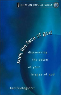 Seek the Face of God: Discovering the Power of Your Images of God (Ignatian Impulse Series)