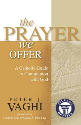 The Prayer We Offer: A Catholic Guide to Communion with God