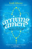 Book Cover Image. Title: Arriving at Amen:  Seven Catholic Prayers That Even I Can Offer, Author: Leah Libresco