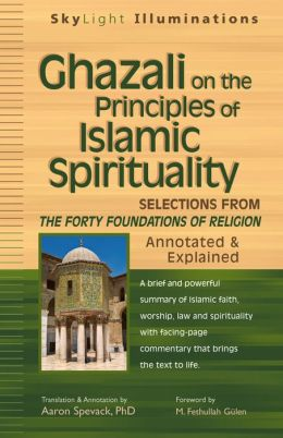 Ghazali on the Principles of Islamic Sprituality: Selections from The Forty Foundations of Religion-Annotated & Explained
