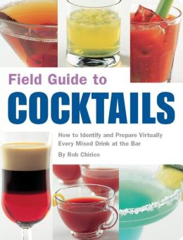 Field Guide to Cocktails: How to Identify and Prepare Virtually Every Drink at the Bar