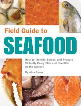 Field Guide to Seafood: How to Identify, Select, and Prepare Virtually Every Fish and Shellfish at the Market