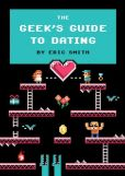 Book Cover Image. Title: The Geek's Guide to Dating, Author: Eric Smith