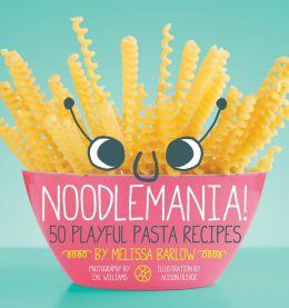 Noodlemania!: 50 Playful Pasta Recipes