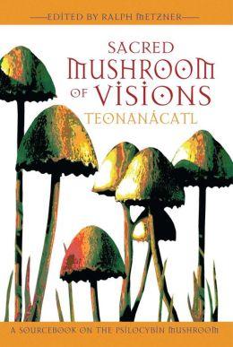 Sacred Mushroom of Visions: Teonanacatl: A Sourcebook on the Psilocybin Mushroom