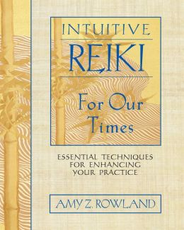 Intuitive Reiki for Our Times: Essential Techniques for Enhancing Your Practice