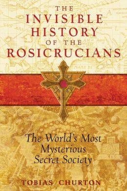 The Invisible History of the Rosicrucians: The World's Most Mysterious Secret Society