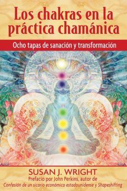 Los chakras en la practica chamanica: Ocho etapas de sanacion y transformacion