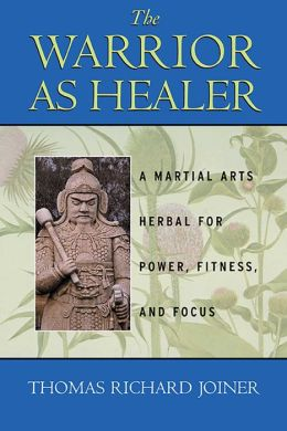 The Warrior As Healer: A Martial Arts Herbal for Power, Fitness, and Focus