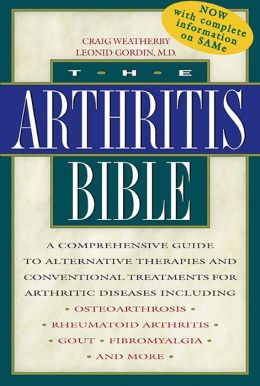 The Arthritis Bible: A Comprehensive Guide to Alternative Therapies and Conventional Treatments for Arthritic Diseases Including Osteoarthrosis, Rheumatoid Arthritis, Gout, Fibromyalgia, and More