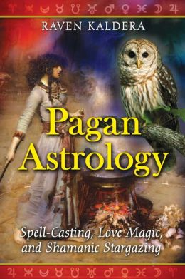 Pagan Astrology: Spell-Casting, Love Magic, and Shamanic Stargazing