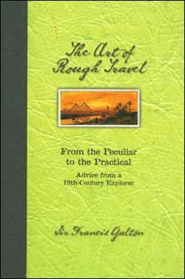 Art of Rough Travel: From the Peculiar to the Practical: Advice from a 19th Century Explorer