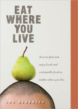 Eat Where You Live: How to Find and Enjoy Local and Sustainable Food No Matter Where You Live