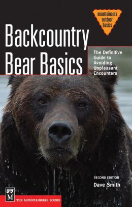 Backcountry Bear Basics: The Definitive Guide to Avoiding Unpleasant Encounters, 2nd Edition