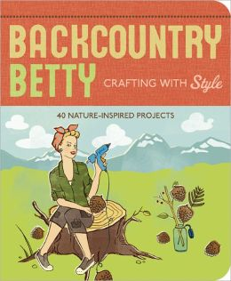 Backcountry Betty Crafting with Style: 50 Nature-Inspired Projects
