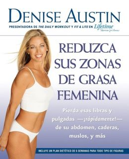 Reduzca sus zonas de grasa femenina: Lose Pounds and Inches--Fast!--from Your Belly, Hips, Thighs, and More