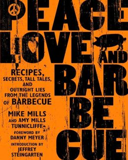 Peace, Love, and Barbecue: Recipes, Secrets, Tall Tales, and Outright Lies from the Legends of Barbecue