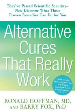 Alternative Cures That Really Work: They've Passed Scientific Scrutiny-Now Discover What These Proven Remedies Can Do for You