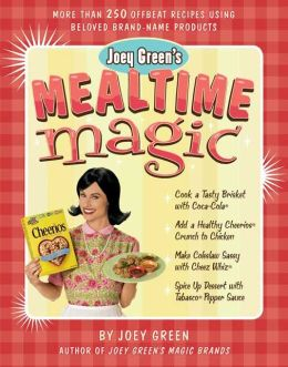 Joey Green's Mealtime Magic: More than 250 Offbeat Recipes Using Beloved Brand-Name Products
