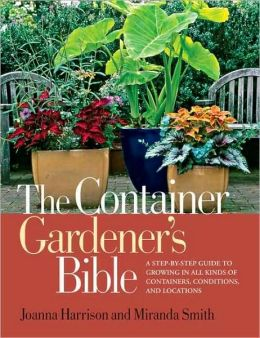 Container Gardener's Bible: A Step-by-Step Guide to Growing in All Kinds of Containers, Conditions, and Locations