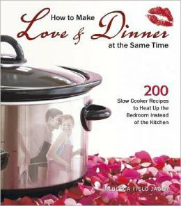 How to Make Love and Dinner at the Same Time: 200 Slow Cooker Recipes to Heat Up the Bedroom Instead of the Kitchen
