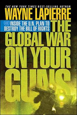 The Global War on Guns: Inside the UN Plan To Destroy the Bill of Rights