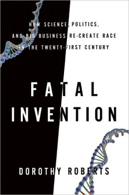 Fatal Invention: How Science, Politics, and Big Business Re-create Race in the Twenty-First Century