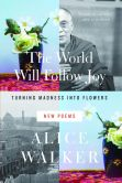 Book Cover Image. Title: The World Will Follow Joy:  Turning Madness into Flowers (New Poems), Author: Alice Walker