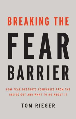 Breaking the Fear Barrier: How Fear Destroys Companies from the Inside Out, and What to Do About It