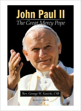 John Paul II: the Great Mercy Pope: How Divine Mercy Shaped a Pontificate