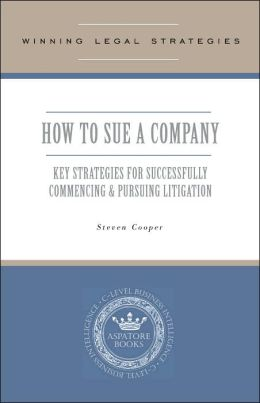 How to Sue a Company- Key Strategies for Successfully Commencing and Pursuing Litigation: C-Level Business Intelligence (Winning Legal Strategies Series)