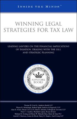 Winning Legal Strategies for Tax Law: Leading Lawyers on the Financial Implications of Taxation, Dealing with the I. R. S. , and Strategic Planning