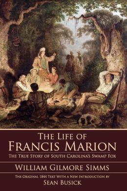 Life of Francis Marion: The True Story of South Carolina's Swamp Fox