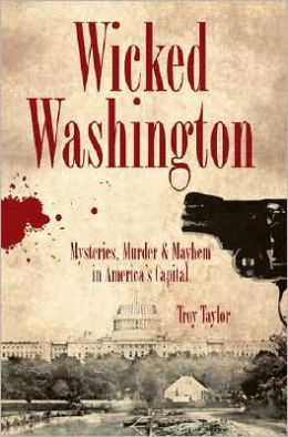 Wicked Washington: Mysteries, Murder & Mayhem in America's Capital