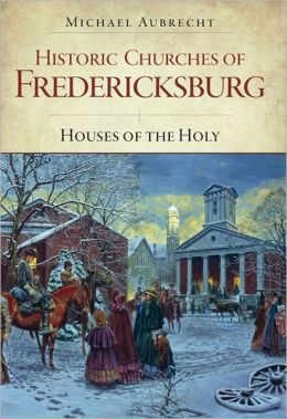 Historic Churches of Fredericksburg: Houses of the Holy
