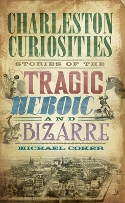 Charleston Curiosities: Stories of the Tragic, Heroic and B izarre