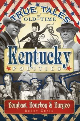 True Tales of Old-Time Kentucky Politics: Bombast, Bourbon & Burgoo