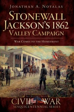 Stonewall Jackson's 1862 Valley Campaign: War Comes to the Homefront