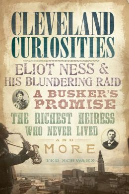Cleveland Curiosities: Eliot Ness & His Blundering Raid, A Busker's Promise, the Richest Heiress Who Never Lived and More