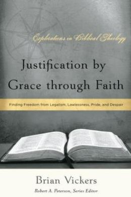 Justification by Grace through Faith : Finding Freedom from Legalism, Lawlessness, Pride, and Despair