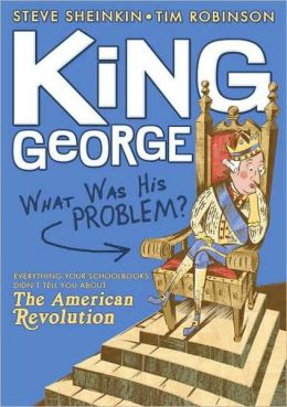 King George: What Was His Problem?: Everything Your Textbooks Didn't Tell You About the American Revolution