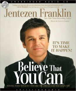 Believe That You Can - It's Time to Make It Happen!: Moving With Tenacity Toward the Dream God Has Given You
