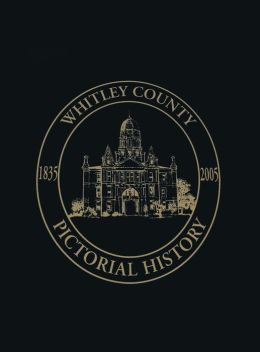 Whitley County, Indiana: Pictorial History, 1835-2005
