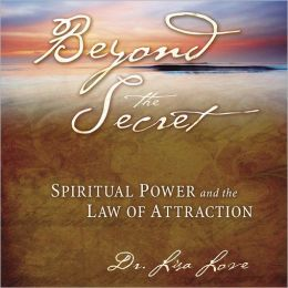 Beyond the Secret: Spiritual Power And The Law Of Attraction