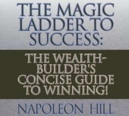 The Magic Ladder to Success: The Wealth-Builder's Concise Guide to Winning!