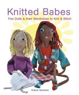 Knitted Babes: Five Dolls and Their Wardrobes to Knit and Stitch