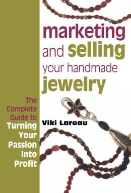 Marketing and Selling Your Handmade Jewelry: The Complete Guide to Turning Your Passion into Profit