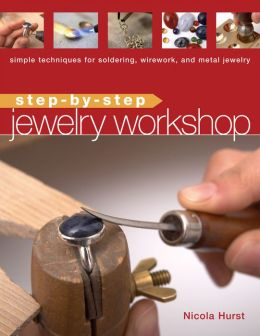 Step-by-Step Jewelry Workshop: Simple Techniques for Soldering, Wirework, and Metal Jewelry