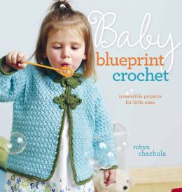 Baby Blueprint Crochet: Irresistible Projects for Little Ones (PagePerfect NOOK Book)