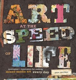 Art at the Speed of Life: Motivation and Inspiration for Making Mixed-Media Art Every Day (PagePerfect NOOK Book)